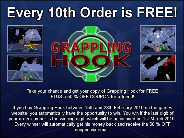 Every 10th Order is FREE! Take your chance and get your copy of Grappling Hook for FREE  PLUS a 50 % OFF COUPON for a friend!    If you buy Grappling Hook between 15th and 28th February 2010 on the games website, you automatically have the opportunity to win. You win if the last digit of your order-number is the winning digit, which will be announced on 1st March 2010.  Every winner will automatically get his money back and receive the 50 % OFF coupon via email.